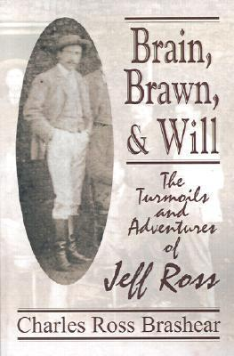 Brain, Brawn, and Will: The Turmoils and Adventures of Jeff Ross  by  Charles Brashear