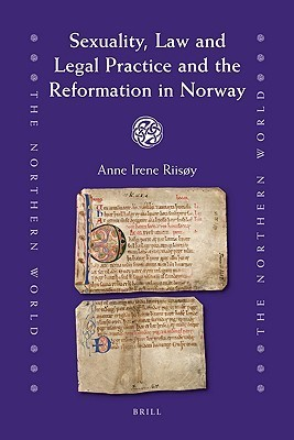 Sexuality, Law And Legal Practice And The Reformation In Norway (The Northern World) Anne Irene Riisy