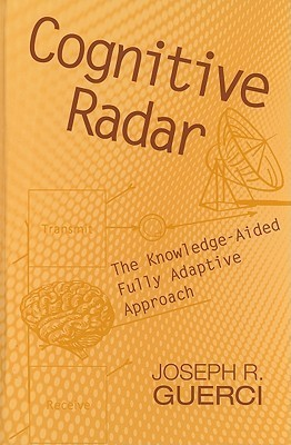 Cognitive Radar: The Knowledge-Aided Fully Adaptive Approach  by  J. R. Guerci