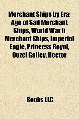 Merchant Ships Era: Age of Sail Merchant Ships, World War Ii Merchant Ships, Imperial Eagle, Princess Royal, Ouzel Galley, Hector by Books LLC