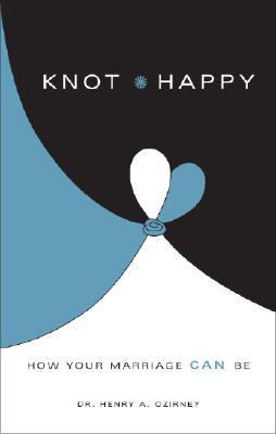Knot Happy: How Your Marriage Can Be  by  Henry A. Ozirney