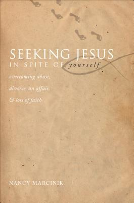 Seeking Jesus in Spite of Yourself: Overcoming Abuse, Divorce, an Affair, & Loss of Faith  by  Nancy Marcinik