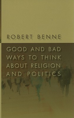 Good and Bad Ways to Think about Religion and Politics Robert Benne