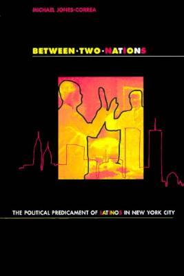 Between Two Nations: The Political Predicament of Latinos in New York City  by  Michael Jones-Correa