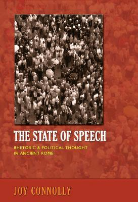 State of Speech: Rhetoric & Political Thought in Ancient Rome Joy Connolly