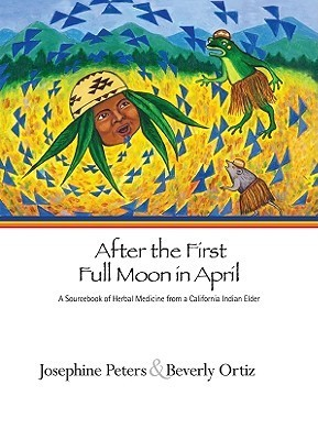 AFTER THE FIRST FULL MOON IN APRIL: A SOURCEBOOK OF HERBAL MEDICINE FROM A CALIFORNIA INDIAN ELDER  by  Josephine Peters