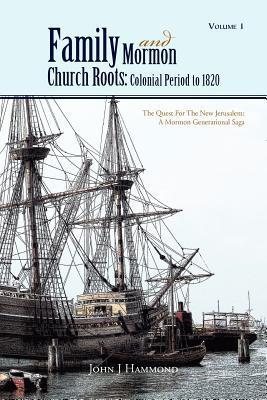 Volume 1 Family and Mormon Church Roots: Colonial Period to 1820: The Quest for the New Jerusalem: A Mormon Generational Saga John J. Hammond