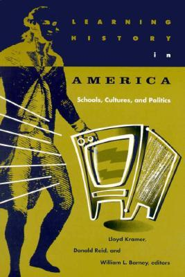 Learning History In America: Schools, Cultures, and Politics Lloyd S. Kramer