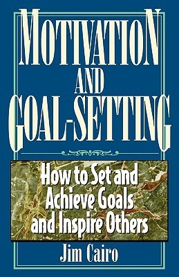 Motivation and Goal-Setting:  How to Set and Achieve Goals and Inspire Others Jim Cairo