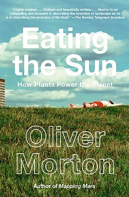 Eating the Sun: How Plants Power the Planet Oliver Morton