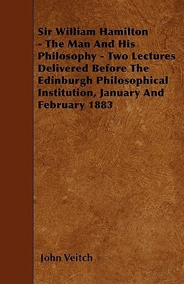 Sir William Hamilton - The Man and His Philosophy - Two Lectures Delivered Before the Edinburgh Philosophical Institution, January and February 1883 John Veitch