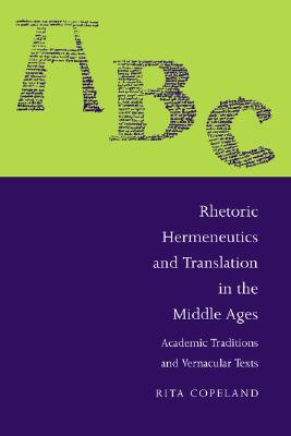 Rhetoric, Hermeneutics, and Translation in the Middle Ages: Academic Traditions and Vernacular Texts  by  Rita Copeland