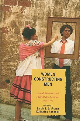 Women Constructing Men: Female Novelists and Their Male Characters, 1750-2000  by  Sarah S.G. Frantz