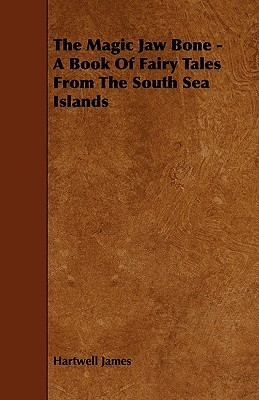 The Magic Jaw Bone - A Book of Fairy Tales from the South Sea Islands Hartwell James