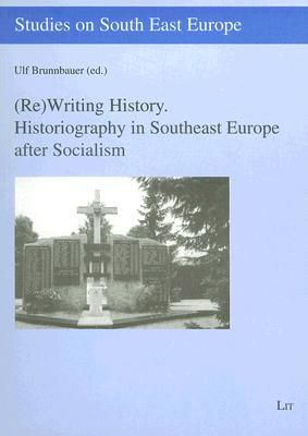 Rewriting History: Historiography in Southeast Europe After Socialism Ulf Brunnbauer
