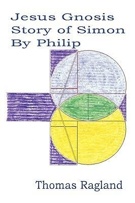 Jesus Gnosis Story of Simon  by  Philip by Thomas Ragland