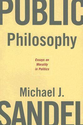 Public Philosophy: Essays on Morality in Politics  by  Michael J. Sandel