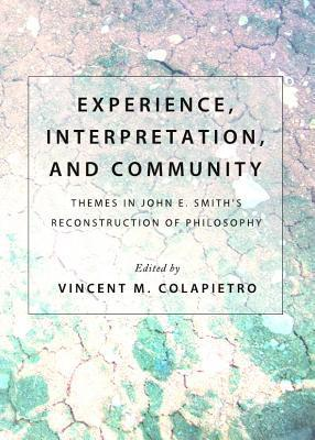 Experience, Interpretation, and Community: Themes in John E. Smiths Reconstruction of Philosophy Vincent M. Colapietro