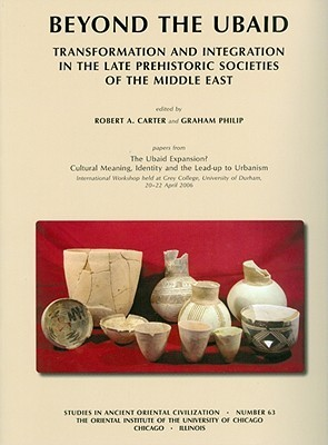 Beyond The Ubaid: Transformation And Integration In The Late Prehistoric Societies Of The Middle East Robert A. Carter