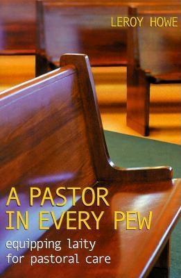 A Pastor in Every Pew: Equipping Laity for Pastoral Care  by  Leroy T. Howe