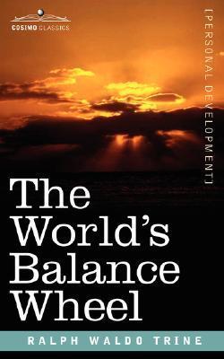 The Worlds Balance Wheel Ralph Waldo Trine