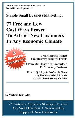 Simple Small Business Marketing: 77 Free and Low Cost Ways Proven to Attract New Customers in Any Economic Climate  by  Michael John Alos