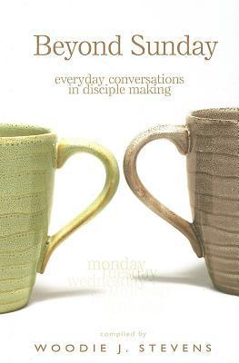 Beyond Sunday: Everyday Conversations in Disciple Making  by  Woodie J. Stevens
