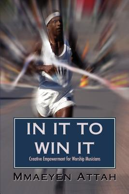 In It to Win It: Creative Empowerment for Worship Musicians Mmaeyen Attah