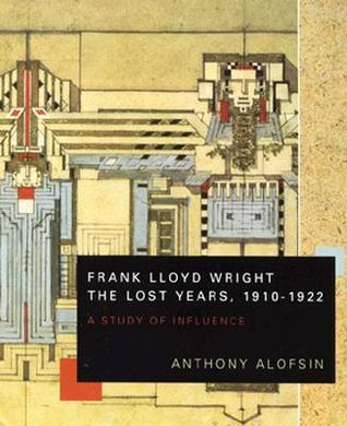 Frank Lloyd Wright--the Lost Years, 1910-1922: A Study of Influence  by  Anthony Alofsin