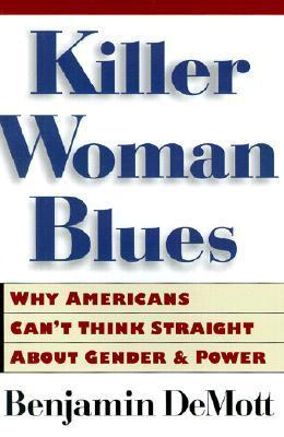Killer Woman Blues: Why Americans Cant Think Straight About Gender and Power  by  Benjamin DeMott