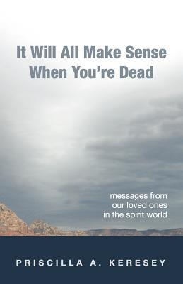 It Will All Make Sense When Youre Dead. Messages from Our Loved Ones in the Spirit World  by  Priscilla A. Keresey