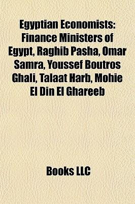 Egyptian Economists: Finance Ministers of Egypt, Raghib Pasha, Omar Samra, Youssef Boutros Ghali, Talaat Harb, Mohie El Din El Ghareeb  by  Books LLC