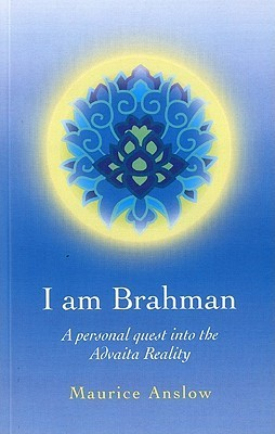 I Am Brahman: A Personal Quest Into the Advaita Reality  by  Maurice Anslow