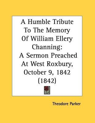 A Humble Tribute to the Memory of William Ellery Channing: A Sermon Preached at West Roxbury, October 9, 1842 (1842)  by  Theodore Parker