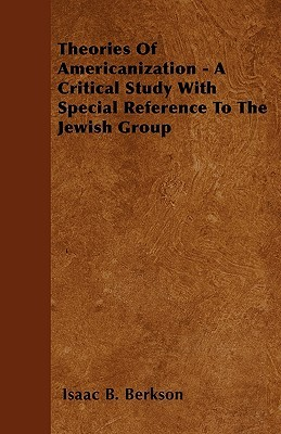 Theories of Americanization - A Critical Study with Special Reference to the Jewish Group  by  Isaac B. Berkson