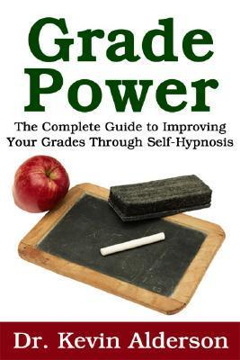 Grade Power: The Complete Guide To Improving Your Grades Through Self Hypnosis Kevin Alderson