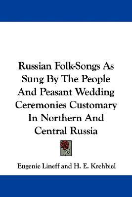 Russian Folk-Songs as Sung  by  the People and Peasant Wedding Ceremonies Customary in Northern and Central Russia by Eugenie Lineff
