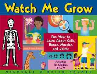 Watch Me Grow: Fun Ways to Learn About Cells, Bones, Muscles, and Joints  by  Michelle OBrien-Palmer