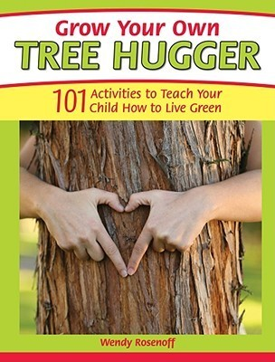 Grow Your Own Tree Hugger: 101 Activities to Teach Your Child How to Live Green Wendy Rosenoff