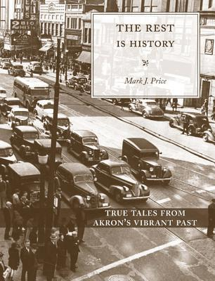 The Rest is History: Discovering Akrons Sense of Places  by  Mark Price
