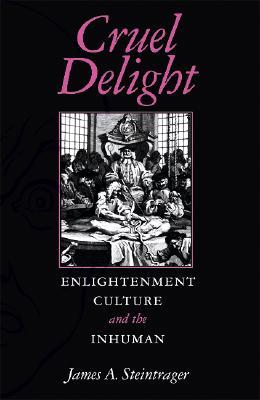 Cruel Delight: Enlightenment Culture and the Inhuman  by  James Steintrager