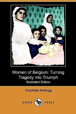 Women of Belgium: Turning Tragedy Into Triumph (Illustrated Edition)  by  Charlotte Kellogg