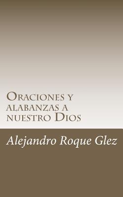 Oraciones y alabanzas a nuestro Dios. Alejandro Roque Glez