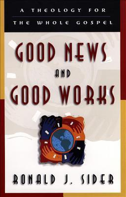 Good News and Good Works: A Theology for the Whole Gospel Ronald J. Sider