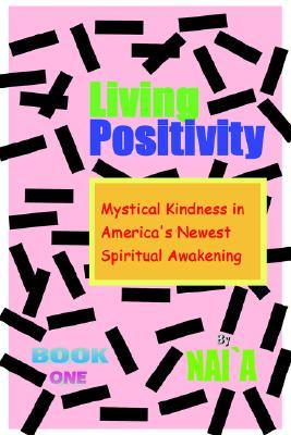 Living Positivity: Mystical Kindness in Americas Newest Spiritual Awakening  by  Naia