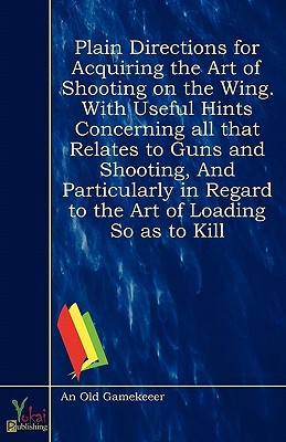 Plain Directions for Acquiring the Art of Shooting on the Wing. with Useful Hints Concerning All That Relates to Guns and Shooting, and Particularly in Regard to the Art of Loading So as to Kill An Old Gamekeeer
