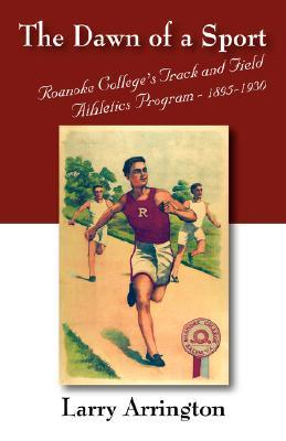 The Dawn of a Sport: Roanoke Colleges Track and Field Athletics Program - 1895-1930 Larry W. Arrington
