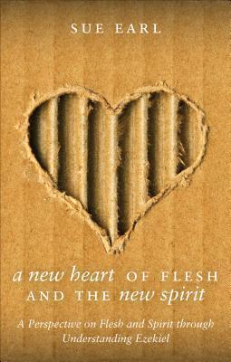 A New Heart of Flesh and the New Spirit: A Perspective on Flesh and Spirit Through Understanding Ezekiel Sue Earl