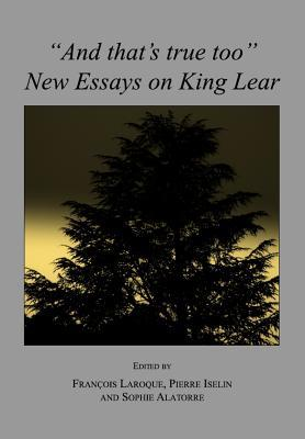 And Thats True Too: New Essays on King Lear François Laroque