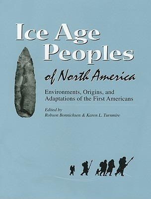 Ice Age Peoples of North America: Environments, Origins, and Adaptations of the First Americans Robson Bonnichsen